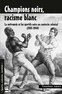 Timothée Jobert - CHAMPIONS NOIRS, RACISME BLANC - La métropole et les sportifs noirs en contexte colonial (1901-1944).