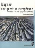 Timothée Picard - Wagner, une question européenne - Contribution à une étde du wagnérisme (1860-2004).