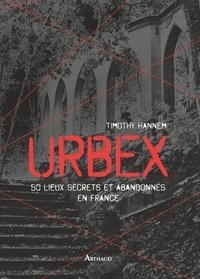 Timothy Hannem - Urbex - 50 lieux secrets et abandonnés en France.