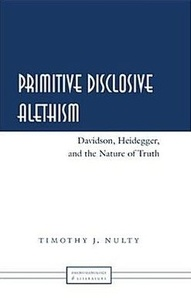 Timothy j. Nulty - Primitive Disclosive Alethism - Davidson, Heidegger, and the Nature of Truth.