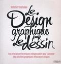 Timothy Samara - Le design graphique par le dessin - Les principes et techniques indispensables pour concevoir des solutions graphiques efficaces et uniques.