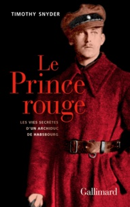 Timothy Snyder - Le prince rouge - Les vies secrètes d'un archiduc de Habsbourg.