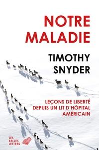Timothy Snyder - Notre maladie - Leçons de liberté depuis un lit d'hôpital américain.