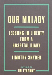 Timothy Snyder - Our Malady - Lessons in Liberty from a Hospital Diary.