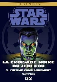 Timothy Zahn - Star wars. La croisade noire du Jedi fou Tome 3 : L'Ultime Commandement.