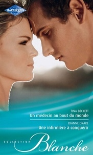 Tina Beckett et Dianne Drake - Un médecin au bout du monde - Une infirmière à conquérir.