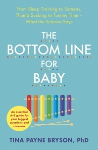 Tina Payne Bryson - The Bottom Line for Baby - From Sleep Training to Screens, Thumb Sucking to Tummy Time--What the Science Says.