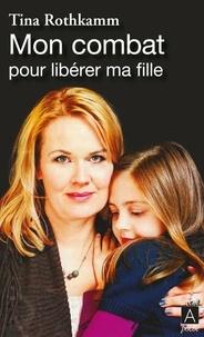 Tina Rothkamm - Mon combat pour libérer ma fille.