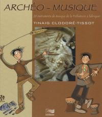 Tinaig Clodoré-Tissot - Archéo-musique - 20 instruments de musique de la Préhistoire à fabriquer. 1 CD audio