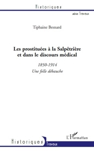 Tiphaine Besnard - Les prostituées à la Salpêtrière et dans le discours médical - 1850-1914 une folle débauche.
