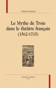 Tiphaine Karsenti - Le mythe de Troie dans le théâtre français (1562-1715).