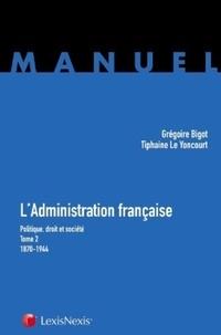 Tiphaine Le Yoncourt et Grégoire Bigot - L'Administration française - Tome 2 : politique, droit et société (1870-1944).