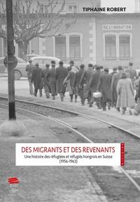Tiphaine Robert - Des migrants et des revenants.. une histoire des refugiees et refugie s hongrois en suisse (1956-196 - Une histoire des réfugiées et réfugiés hongrois en Suisse (1956-1963).