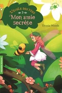 Titania Woods - L'école des Fées Tome 3 : Mon amie secrète.