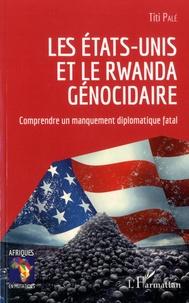 Titi Palé - Les Etats-Unis et le Rwanda génocidaire - Comprendre un manquement diplomatique fatal.
