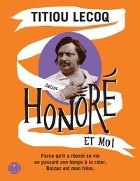 Titiou Lecoq - Honoré et moi - Parce qu'il a réussi sa vie en passant son temps à la rater, Balzac est mon frère.