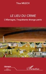 Titus Milech - Le lieu du crime - L'Allemagne, l'inquiétante étrange patrie.