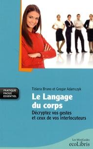Tiziana Bruno et Gregor Adamczyk - Le langage du corps - Décryptez vos gestes et ceux de vos interlocuteurs.