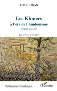 Toan Thach - Les Khmers à l'ère de l'hindouisme (50-1336 apr. J.-C.) - Les secrets d'Angkor.
