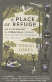 Tobias Jones - A Place of Refuge - An Experiment in Communal Living - The Story of Windsor Hill Wood.