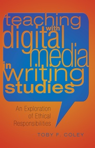 Toby f. Coley - Teaching with Digital Media in Writing Studies - An Exploration of Ethical Responsibilities.