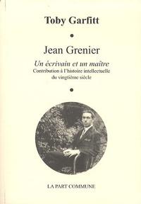Toby Garfitt - Jean Grenier, un écrivain et un maître - Contribution à l'hisrtoire intellectuelle du vingtième siècle.