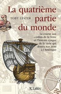 Toby Lester - La quatrième partie du monde - La course aux confins de la Terre et l'histoire épique de la carte qui donna son nom à l'Amérique.