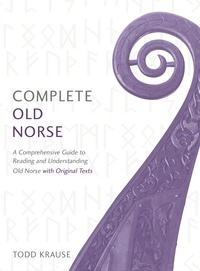 Todd Krause - Complete Old Norse - A Comprehensive Guide to Reading and Understanding Old Norse, with Original Texts.