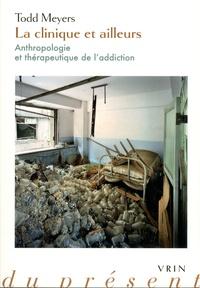 Todd Meyers - La clinique et ailleurs - Anthropologie et thérapeutique de l'addiction.