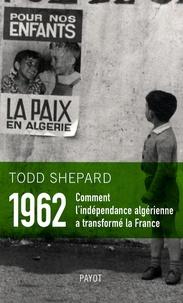 1962 : Comment l'indépendance algérienne a transformé la France - Todd Shepard pdf epub