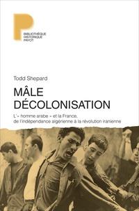 """Todd Shepard - Mâle décolonisation - """"L'homme arabe"""" et la France, de l'indépendance algérienne à la révolution iranienne (1962-1979)."""