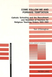 Tom a. O'donoghue - Come Follow Me and Foresake Temptation - Catholic Schooling and the Recruitment and Retention of Teachers for Religious Teaching Orders, 1922-1965.