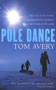 Tom Avery - Pole Dance - The story of the record-breaking British expedition to the bottom of the world.