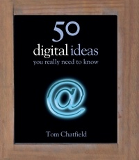 Tom Chatfield - 50 Digital Ideas You Really Need to Know - You Really Need to Know.