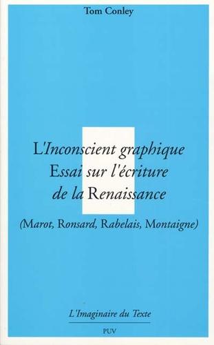 Tom Conley - L'inconscient graphique - Essai sur l'écriture de la Renaisssance ( Marot, Rosard, Rabelais, Montaigne).