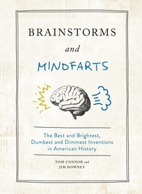 Tom Connor et Jim Downey - Brainstorms and Mindfarts - The Best and Brightest, Dumbest and Dimmest Inventions in American History.