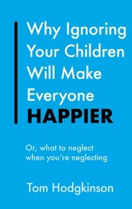 Tom Hodgkinson - Why Ignoring Your Children Will Make Everyone Happier - Or, What to Neglect When You're Neglecting.