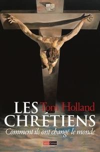 Tom Holland - Les chrétiens - Comment ils ont changé le monde.