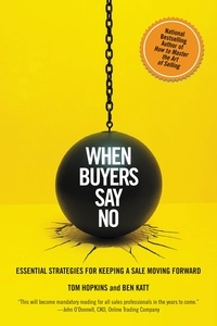 Tom Hopkins et Ben Katt - When Buyers Say No - Essential Strategies for Keeping a Sale Moving Forward.