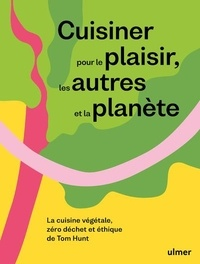 Tom Hunt - Cuisiner pour le plaisir, les autres et la planète - La cuisine végétale, zéro déchet et éthique.