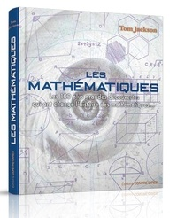 Tom Jackson - Les mathématiques - Les 100 plus grandes découvertes qui ont changé l'histoire des mathématiques....