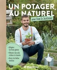 Tom Le Jardinier - Un potager au naturel avec Tom le Jardinier - Adopter les bons gestes, obtenir des sols riches, avoir de belles récoltes.