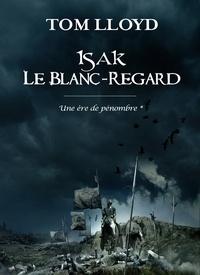 Tom Lloyd - Une ère de pénombre Tome 1 : Isak le blanc-regard.