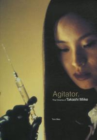 Tom Mes - Agitator - The Cinema of Takashi Miike.