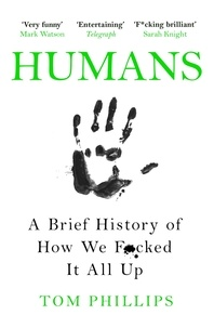 Tom Phillips - Humans - A Brief History of How We F*cked It All Up.