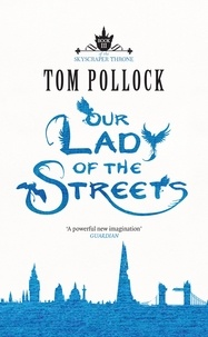 Tom Pollock - Our Lady of the Streets - The Skyscraper Throne Book 3.