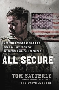 Tom Satterly et Steve Jackson - All Secure - A Special Operations Soldier's Fight to Survive on the Battlefield and the Homefront.
