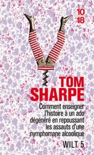 Tom Sharpe - Wilt Tome 5 : Comment enseigner l'histoire à un ado dégénéré en repoussant les assauts d'une nymphomane alcoolique.
