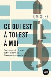 Tom Slee et Hélène Rioux - Ce qui est à toi est à moi - Contre Airbnb, Uber et autres avatars de l'«économie du partage».