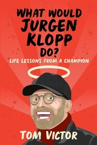 Tom Victor - What Would Jurgen Klopp Do? - Life Lessons from a Champion.